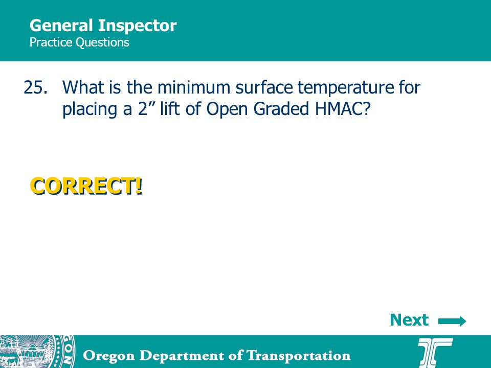 General Inspector Practice Questions 25.What is the minimum surface temperature for placing a 2 lift of Open Graded HMAC.