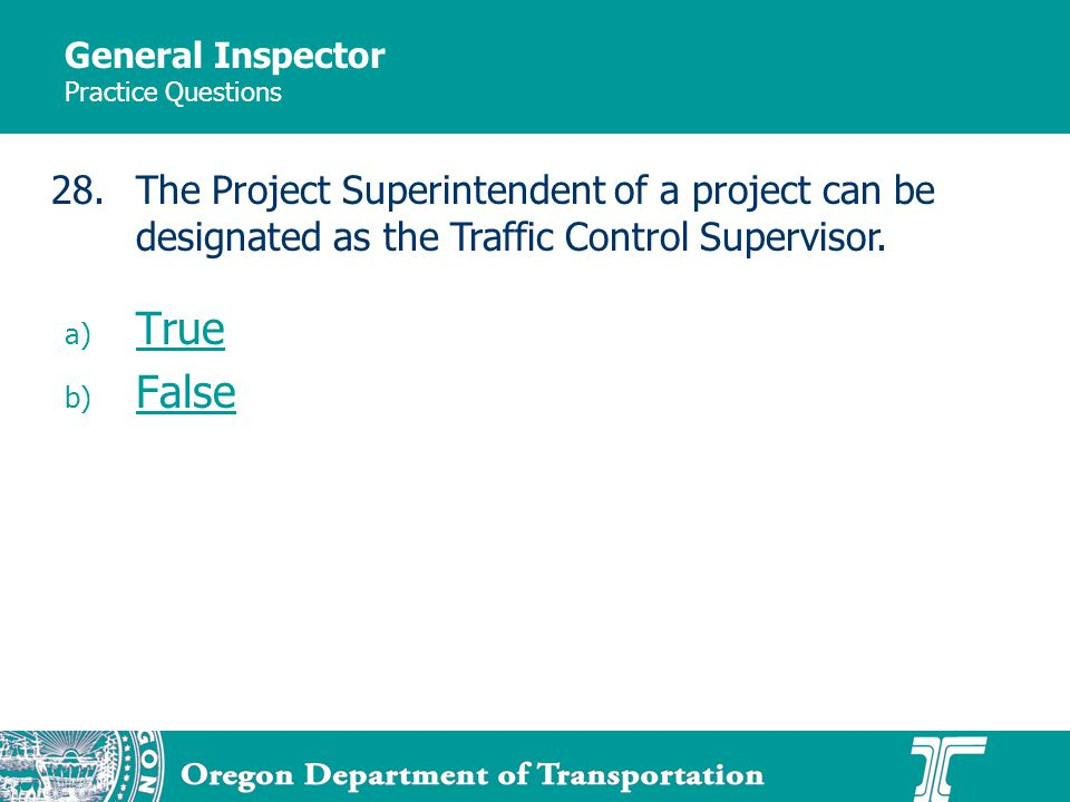 General Inspector Practice Questions a) True True b) False False 28.The Project Superintendent of a project can be designated as the Traffic Control Supervisor.