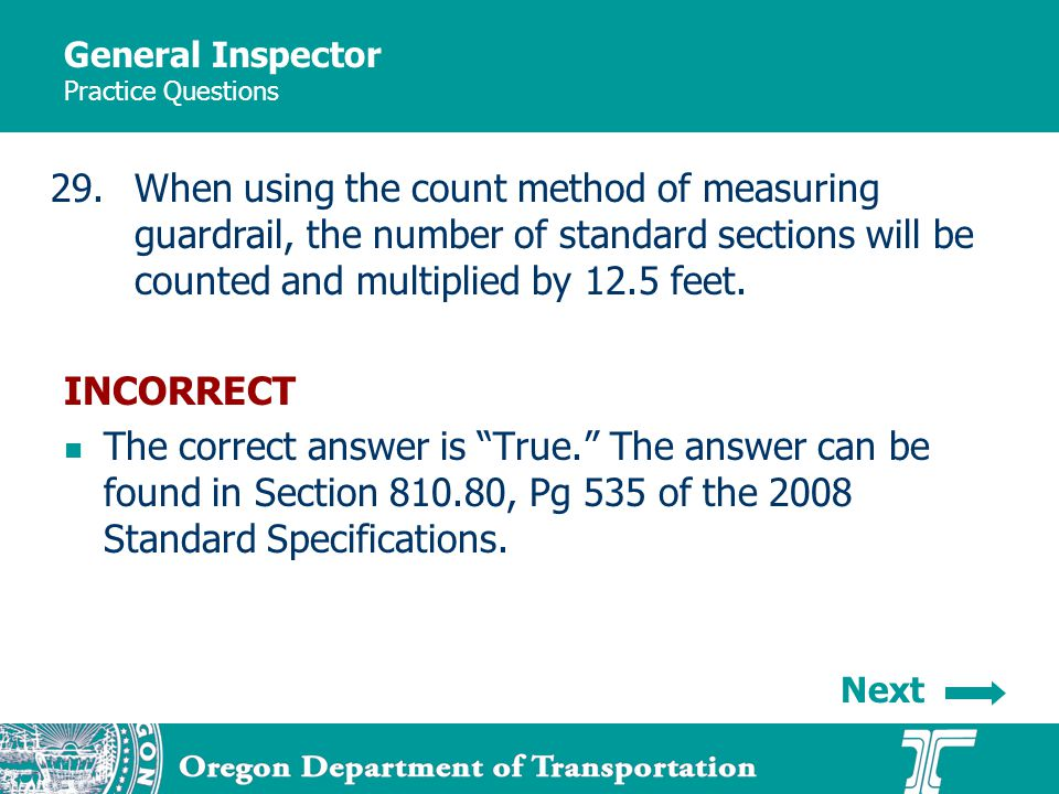 General Inspector Practice Questions 29.When using the count method of measuring guardrail, the number of standard sections will be counted and multiplied by 12.5 feet.