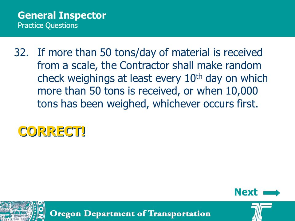 General Inspector Practice Questions 32.If more than 50 tons/day of material is received from a scale, the Contractor shall make random check weighings at least every 10 th day on which more than 50 tons is received, or when 10,000 tons has been weighed, whichever occurs first.