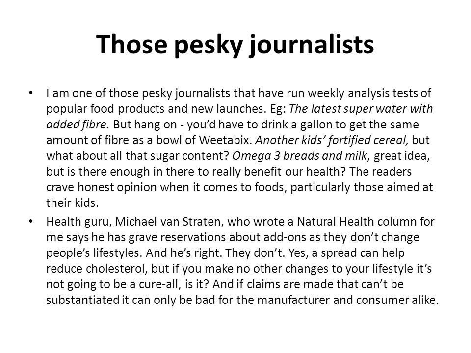 Those pesky journalists I am one of those pesky journalists that have run weekly analysis tests of popular food products and new launches.