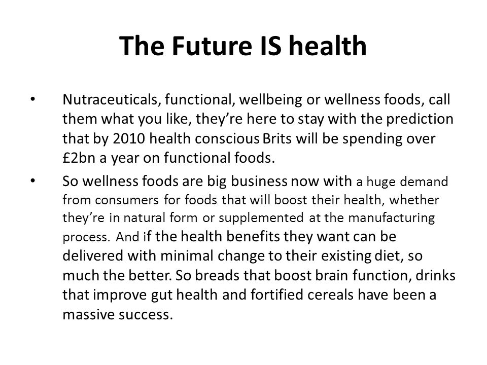 The Future IS health Nutraceuticals, functional, wellbeing or wellness foods, call them what you like, theyre here to stay with the prediction that by 2010 health conscious Brits will be spending over £2bn a year on functional foods.