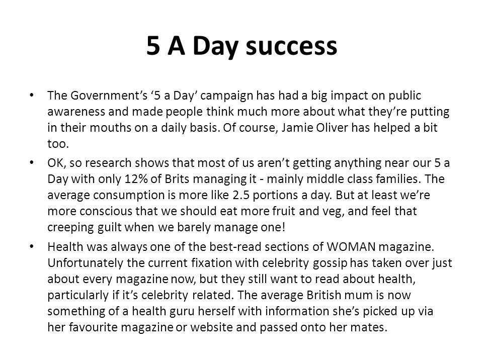 5 A Day success The Governments 5 a Day campaign has had a big impact on public awareness and made people think much more about what theyre putting in their mouths on a daily basis.