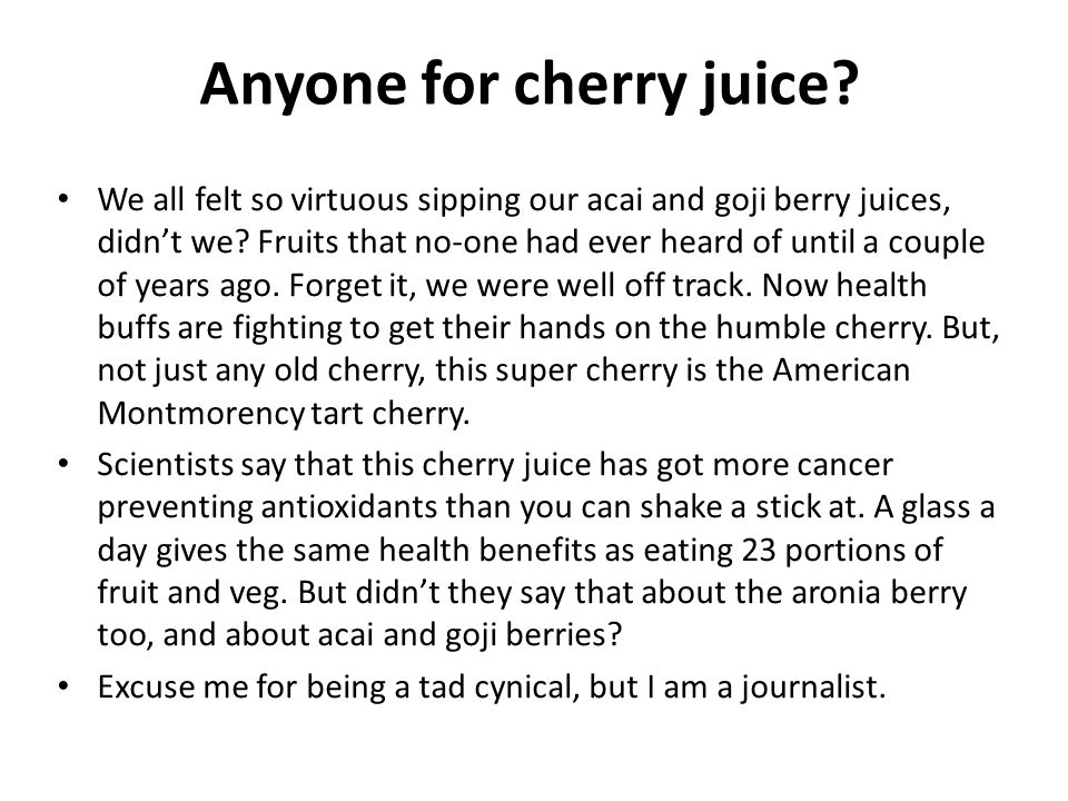 Anyone for cherry juice. We all felt so virtuous sipping our acai and goji berry juices, didnt we.