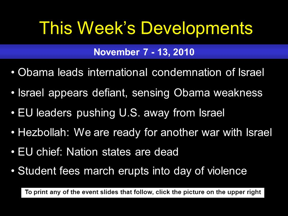 This Weeks Developments To print any of the event slides that follow, click the picture on the upper right Obama leads international condemnation of Israel Israel appears defiant, sensing Obama weakness EU leaders pushing U.S.