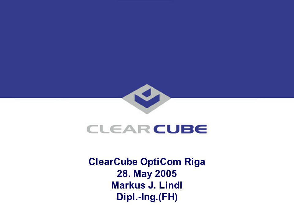 ClearCube OptiCom Riga 28. May 2005 Markus J. Lindl Dipl.-Ing.(FH)