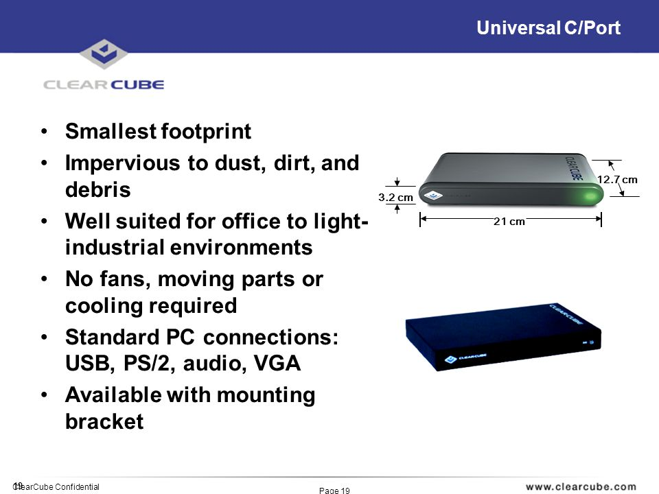 19 ClearCube Confidential Page 19 Universal C/Port Smallest footprint Impervious to dust, dirt, and debris Well suited for office to light- industrial environments No fans, moving parts or cooling required Standard PC connections: USB, PS/2, audio, VGA Available with mounting bracket 3.2 cm 21 cm 12.7 cm