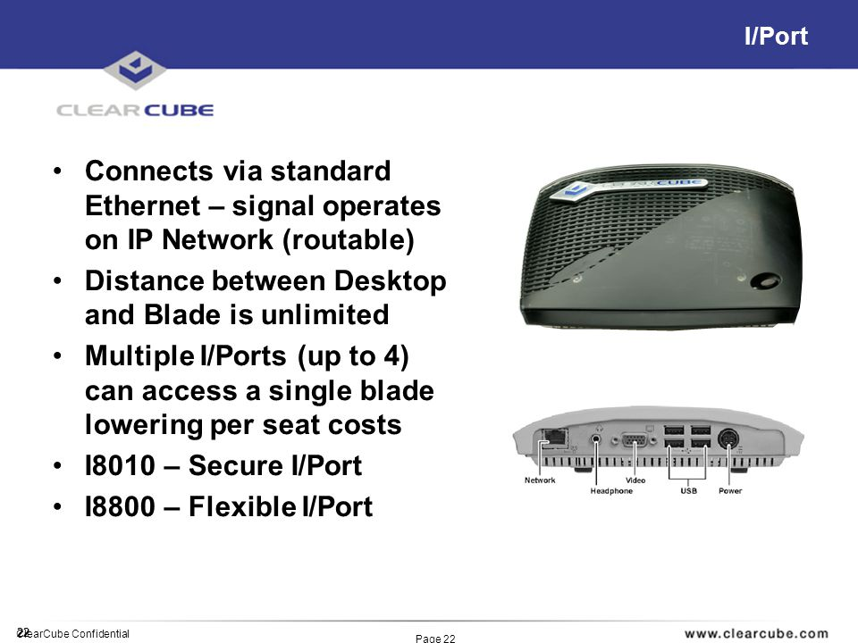 22 ClearCube Confidential Page 22 I/Port Connects via standard Ethernet – signal operates on IP Network (routable) Distance between Desktop and Blade is unlimited Multiple I/Ports (up to 4) can access a single blade lowering per seat costs I8010 – Secure I/Port I8800 – Flexible I/Port