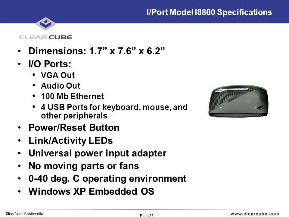26 ClearCube Confidential Page 26 I/Port Model I8800 Specifications Dimensions: 1.7 x 7.6 x 6.2 I/O Ports: VGA Out Audio Out 100 Mb Ethernet 4 USB Ports for keyboard, mouse, and other peripherals Power/Reset Button Link/Activity LEDs Universal power input adapter No moving parts or fans 0-40 deg.