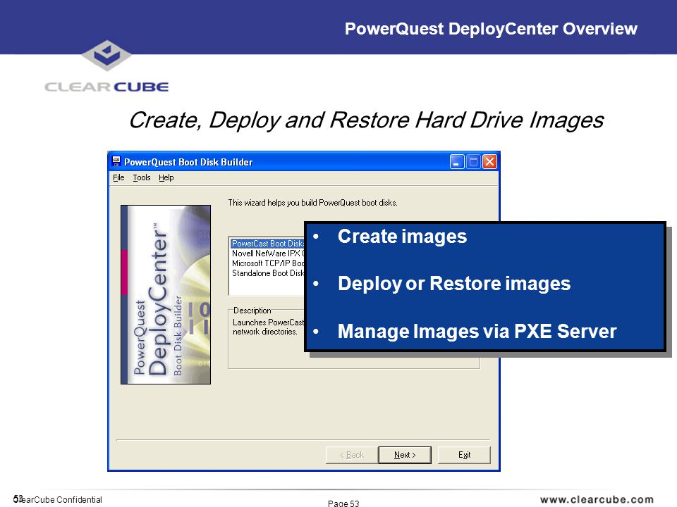 53 ClearCube Confidential Page 53 PowerQuest DeployCenter Overview Create images Deploy or Restore images Manage Images via PXE Server Create images Deploy or Restore images Manage Images via PXE Server Create, Deploy and Restore Hard Drive Images