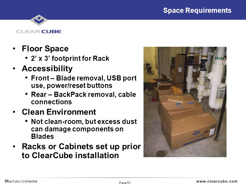 57 ClearCube Confidential Page 57 Space Requirements Floor Space 2 x 3 footprint for Rack Accessibility Front – Blade removal, USB port use, power/reset buttons Rear – BackPack removal, cable connections Clean Environment Not clean-room, but excess dust can damage components on Blades Racks or Cabinets set up prior to ClearCube installation