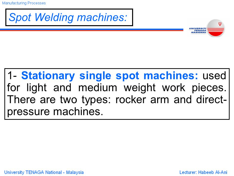 Spot Welding machines: 1- Stationary single spot machines: used for light and medium weight work pieces.