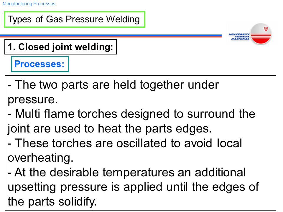 Types of Gas Pressure Welding 1.Closed joint welding: Processes: - The two parts are held together under pressure.