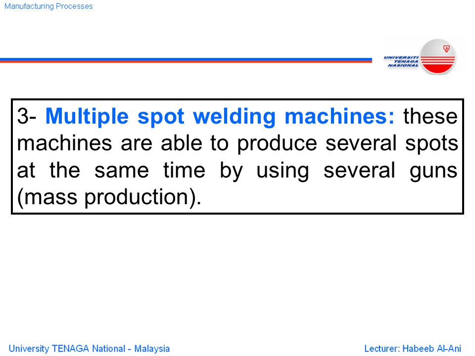 3- Multiple spot welding machines: these machines are able to produce several spots at the same time by using several guns (mass production).