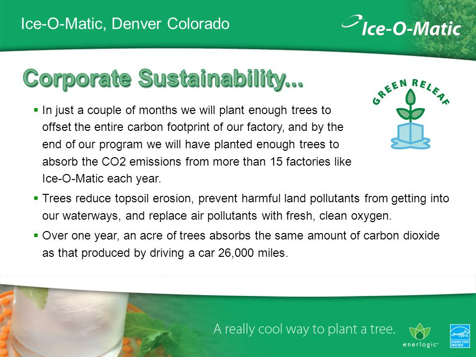 Ice-O-Matic, Denver Colorado In just a couple of months we will plant enough trees to offset the entire carbon footprint of our factory, and by the end of our program we will have planted enough trees to absorb the CO2 emissions from more than 15 factories like Ice-O-Matic each year.