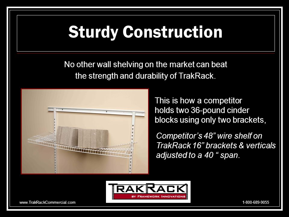 www.TrakRackCommercial.com 1-800-689-9055 Also Available: Closet Rod hangers fit all brackets in both flat and display positions Cabinet Brackets for hanging cabinets Bracket Clips for mounting wood, metal, melamine and even glass shelving.