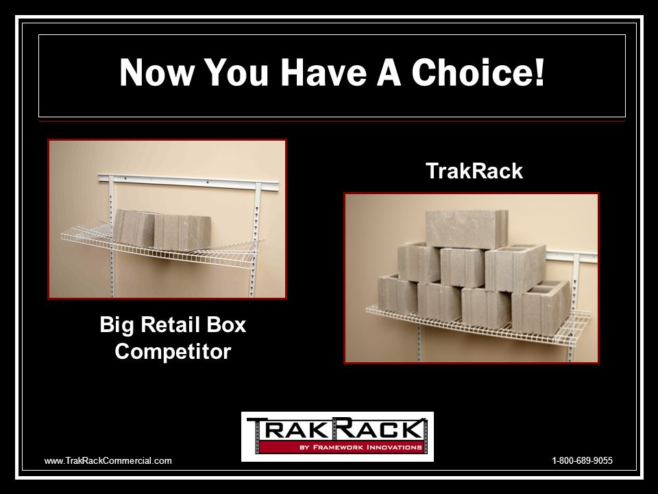 www.TrakRackCommercial.com 1-800-689-9055 Horizontal Rail, 3.05 mm vs 1.897 mm 11 gauge vs 14 gauge Vertical Rails, 2.656 mm vs 1.897 mm 12 gauge vs 14 gauge 1.25 x 1.25 vs 1 x 1 Brackets, solid 3.05 mm vs rolled 1.897 mm Positioned in either flat or display mode vs N/A Adaptable to wood, metal & glass shelves vs N/A Wires are oversized 4 & 6 mm vs 2 & 4 mm Lateral Wire spacing every 4 vs 6 TrakRack vs Competiton