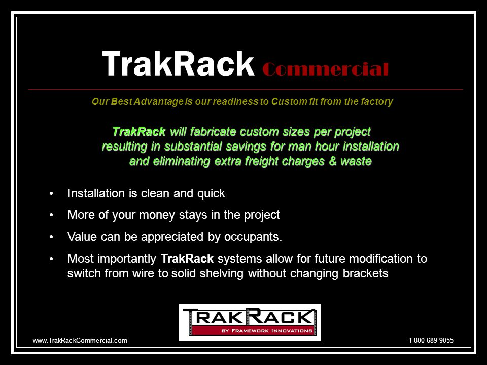 www.TrakRackCommercial.com 1-800-689-9055 TrakRack Commercial TrakRack Is Your Wall Attachment System Our Best Advantage is our readiness to Custom fit from the factory We ask the Questions, Which makes the most sense when trying to meet a $100 Budget.