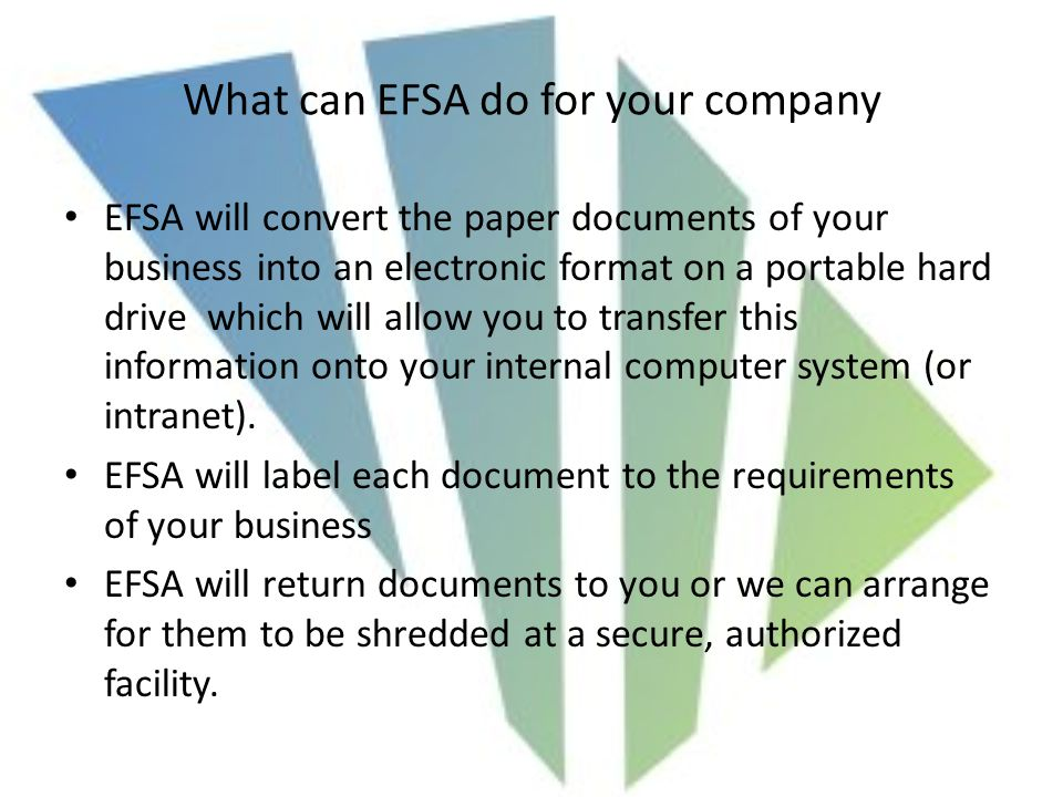 What can EFSA do for your company EFSA will convert the paper documents of your business into an electronic format on a portable hard drive which will allow you to transfer this information onto your internal computer system (or intranet).