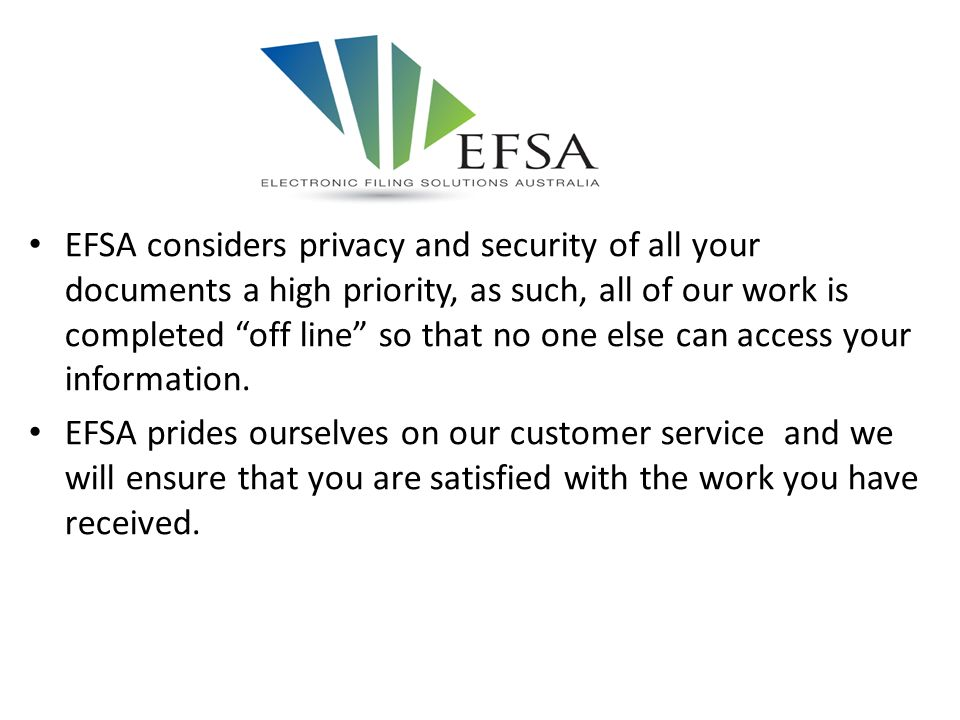 EFSA considers privacy and security of all your documents a high priority, as such, all of our work is completed off line so that no one else can access your information.