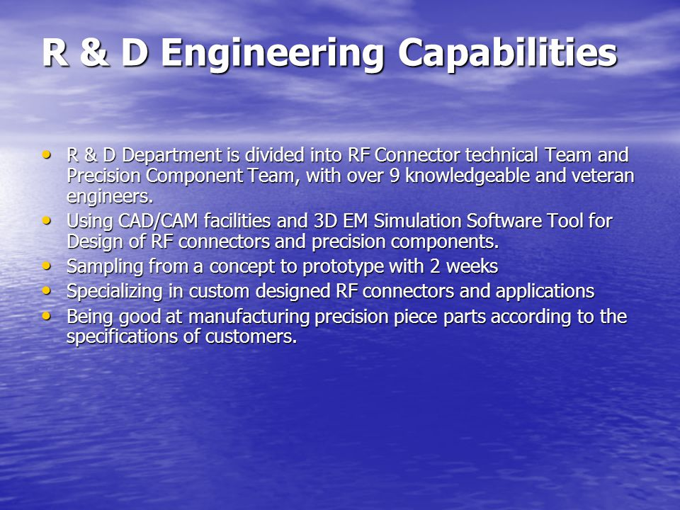 R & D Engineering Capabilities R & D Department is divided into RF Connector technical Team and Precision Component Team, with over 9 knowledgeable and veteran engineers.
