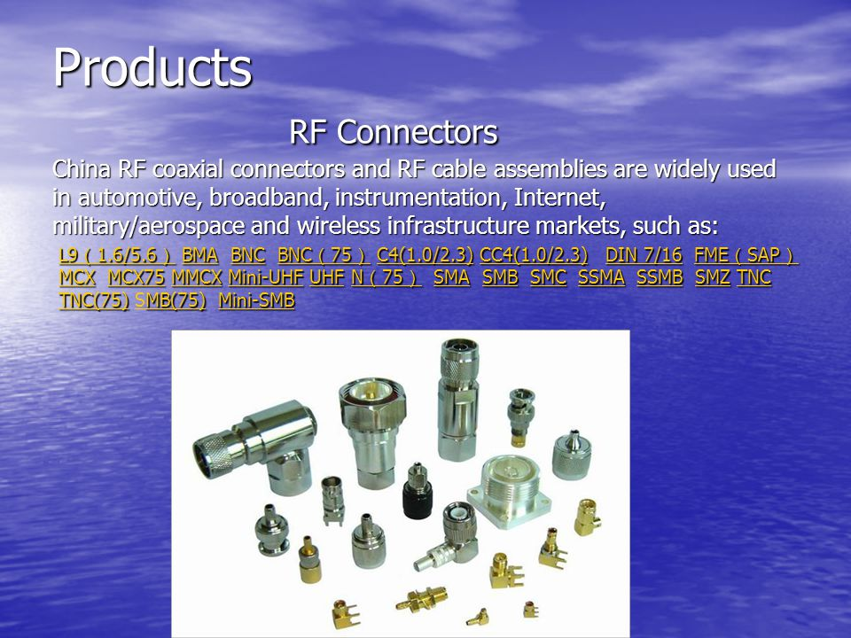 Products RF Connectors China RF coaxial connectors and RF cable assemblies are widely used in automotive, broadband, instrumentation, Internet, military/aerospace and wireless infrastructure markets, such as: L9 1.6/5.6 L9 1.6/5.6 BMA BNC BNC 75 C4(1.0/2.3) CC4(1.0/2.3) DIN 7/16 FME SAP MCX MCX75 MMCX Mini-UHF UHF N 75 SMA SMB SMC SSMA SSMB SMZ TNC TNC(75) MB(75) Mini-SMB L9 1.6/5.6 BMA BNC BNC 75 C4(1.0/2.3) CC4(1.0/2.3) DIN 7/16 FME SAP MCX MCX75 MMCX Mini-UHF UHF N 75 SMA SMB SMC SSMA SSMB SMZ TNC TNC(75) SMB(75) Mini-SMBBMABNC 75 C4(1.0/2.3)CC4(1.0/2.3)DIN 7/16FME SAP MCXMCX75MMCXMini-UHFUHFN 75 SMASMBSMCSSMASSMBSMZTNC TNC(75)MB(75)Mini-SMB L9 1.6/5.6 BMABNC 75 C4(1.0/2.3)CC4(1.0/2.3)DIN 7/16FME SAP MCXMCX75MMCXMini-UHFUHFN 75 SMASMBSMCSSMASSMBSMZTNC TNC(75)SMB(75)Mini-SMB