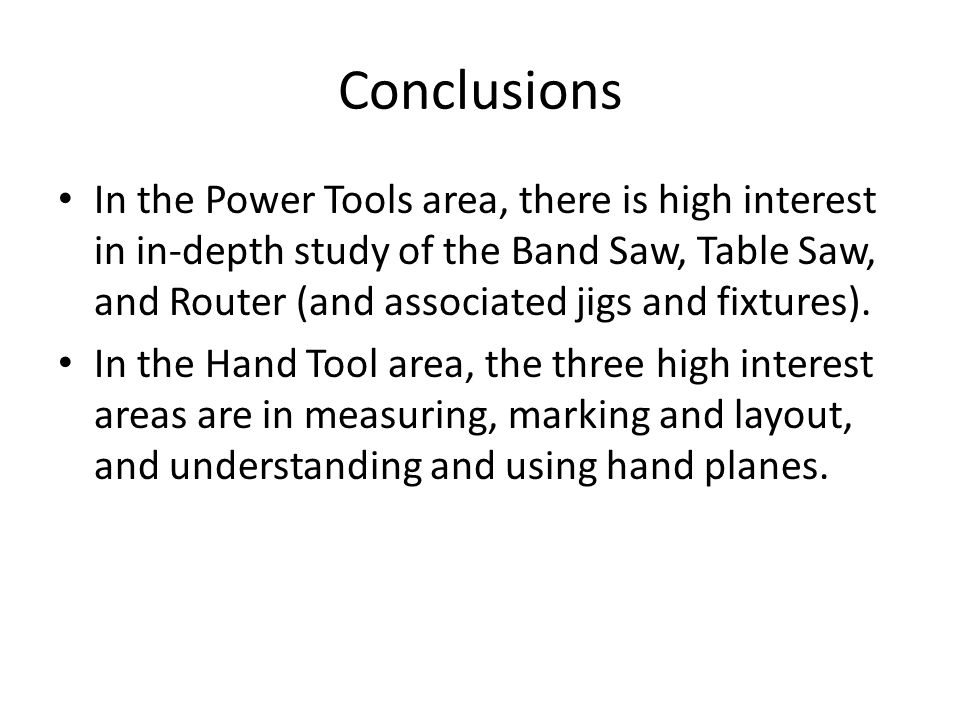 Conclusions In the Power Tools area, there is high interest in in-depth study of the Band Saw, Table Saw, and Router (and associated jigs and fixtures).