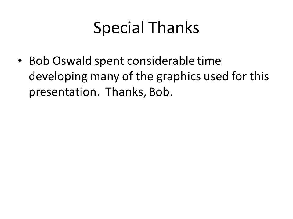 Special Thanks Bob Oswald spent considerable time developing many of the graphics used for this presentation.