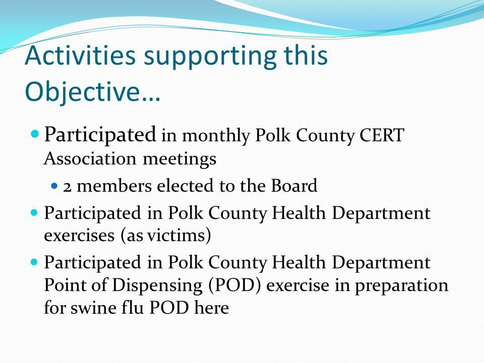Activities supporting this Objective… Participated in monthly Polk County CERT Association meetings 2 members elected to the Board Participated in Polk County Health Department exercises (as victims) Participated in Polk County Health Department Point of Dispensing (POD) exercise in preparation for swine flu POD here