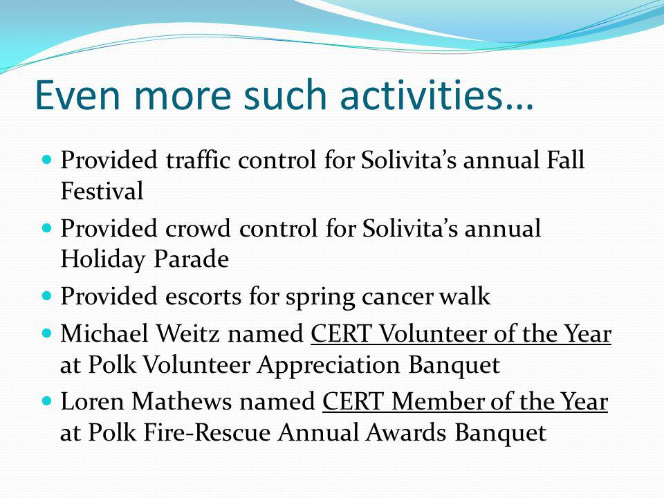 Even more such activities… Provided traffic control for Solivitas annual Fall Festival Provided crowd control for Solivitas annual Holiday Parade Provided escorts for spring cancer walk Michael Weitz named CERT Volunteer of the Year at Polk Volunteer Appreciation Banquet Loren Mathews named CERT Member of the Year at Polk Fire-Rescue Annual Awards Banquet