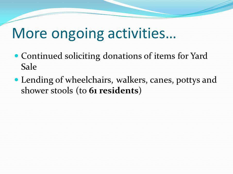 More ongoing activities… Continued soliciting donations of items for Yard Sale Lending of wheelchairs, walkers, canes, pottys and shower stools (to 61 residents)