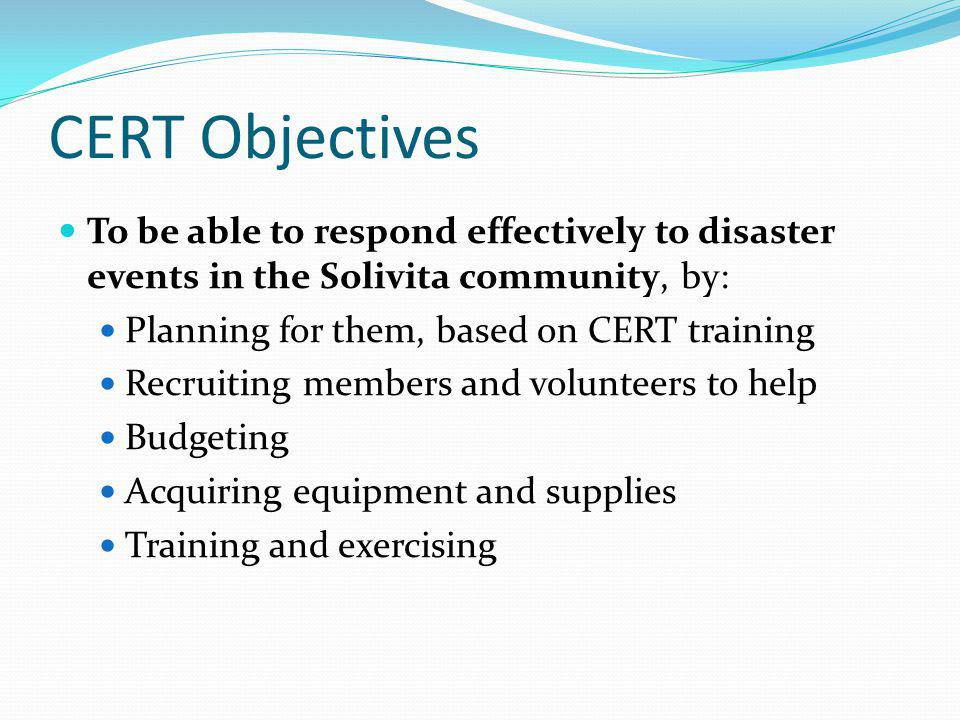 CERT Objectives To be able to respond effectively to disaster events in the Solivita community, by: Planning for them, based on CERT training Recruiting members and volunteers to help Budgeting Acquiring equipment and supplies Training and exercising