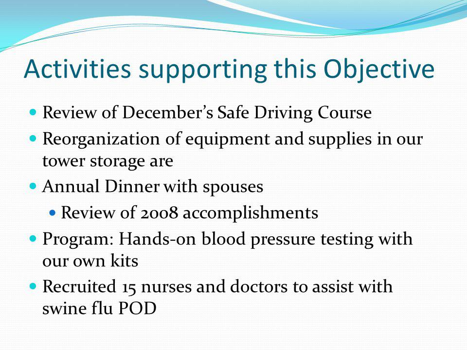 Activities supporting this Objective Review of Decembers Safe Driving Course Reorganization of equipment and supplies in our tower storage are Annual Dinner with spouses Review of 2008 accomplishments Program: Hands-on blood pressure testing with our own kits Recruited 15 nurses and doctors to assist with swine flu POD