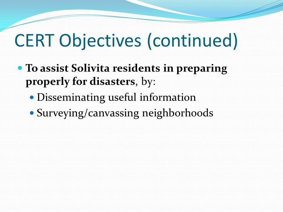 CERT Objectives (continued) To assist Solivita residents in preparing properly for disasters, by: Disseminating useful information Surveying/canvassing neighborhoods