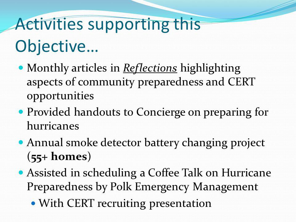 Activities supporting this Objective… Monthly articles in Reflections highlighting aspects of community preparedness and CERT opportunities Provided handouts to Concierge on preparing for hurricanes Annual smoke detector battery changing project (55+ homes) Assisted in scheduling a Coffee Talk on Hurricane Preparedness by Polk Emergency Management With CERT recruiting presentation