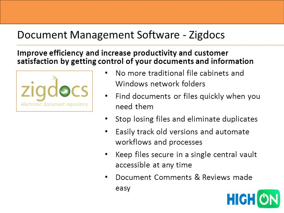Document Management Software - Zigdocs No more traditional file cabinets and Windows network folders Find documents or files quickly when you need them Stop losing files and eliminate duplicates Easily track old versions and automate workflows and processes Keep files secure in a single central vault accessible at any time Document Comments & Reviews made easy Improve efficiency and increase productivity and customer satisfaction by getting control of your documents and information