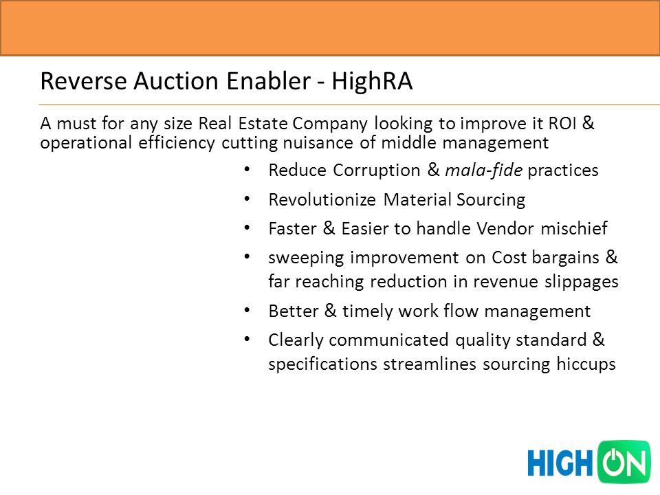Reverse Auction Enabler - HighRA Reduce Corruption & mala-fide practices Revolutionize Material Sourcing Faster & Easier to handle Vendor mischief sweeping improvement on Cost bargains & far reaching reduction in revenue slippages Better & timely work flow management Clearly communicated quality standard & specifications streamlines sourcing hiccups A must for any size Real Estate Company looking to improve it ROI & operational efficiency cutting nuisance of middle management