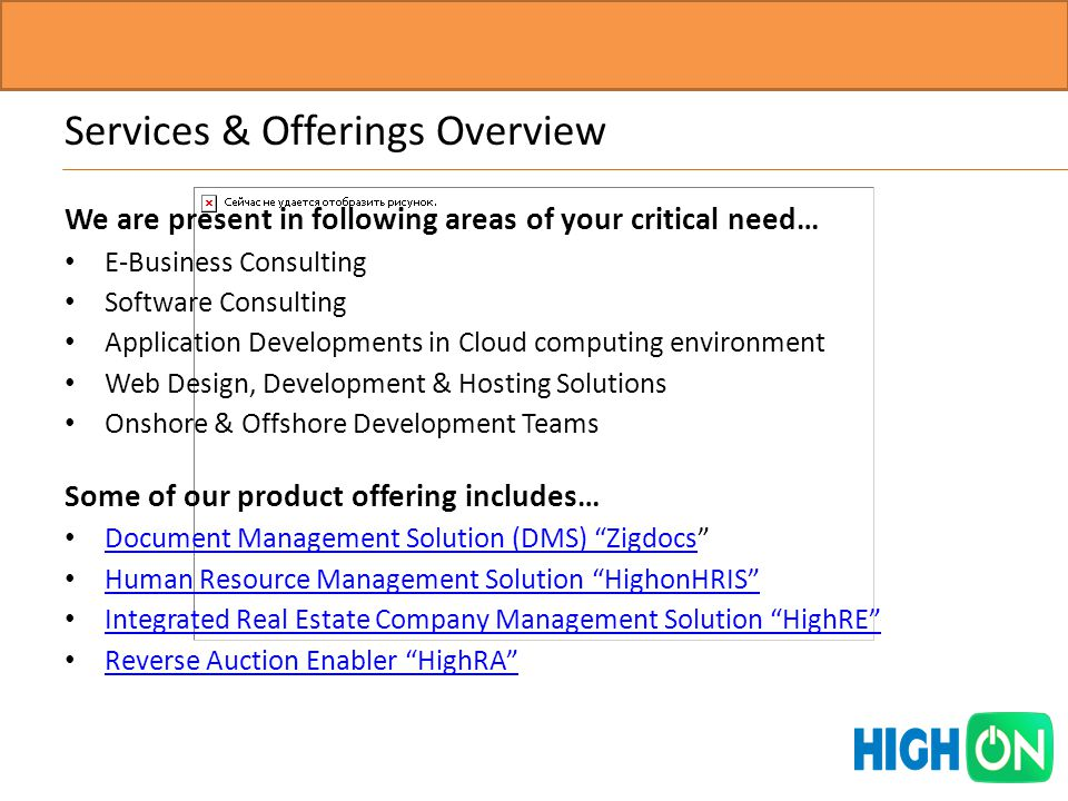 We are present in following areas of your critical need… E-Business Consulting Software Consulting Application Developments in Cloud computing environment Web Design, Development & Hosting Solutions Onshore & Offshore Development Teams Some of our product offering includes… Document Management Solution (DMS) Zigdocs Document Management Solution (DMS) Zigdocs Human Resource Management Solution HighonHRIS Human Resource Management Solution HighonHRIS Integrated Real Estate Company Management Solution HighRE Integrated Real Estate Company Management Solution HighRE Reverse Auction Enabler HighRA Reverse Auction Enabler HighRA