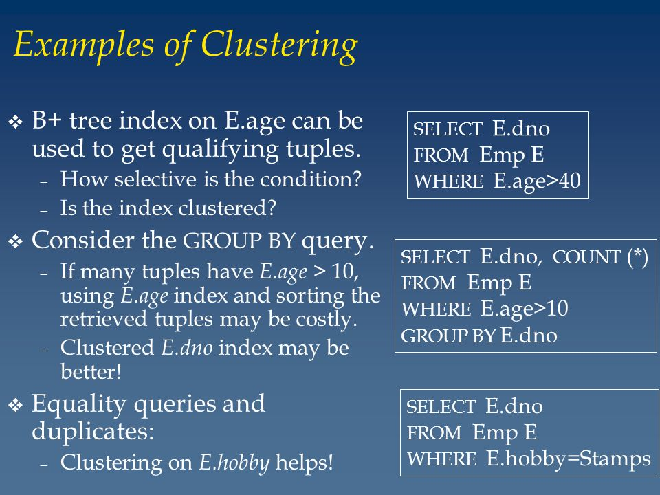 Examples of Clustering v B+ tree index on E.age can be used to get qualifying tuples.