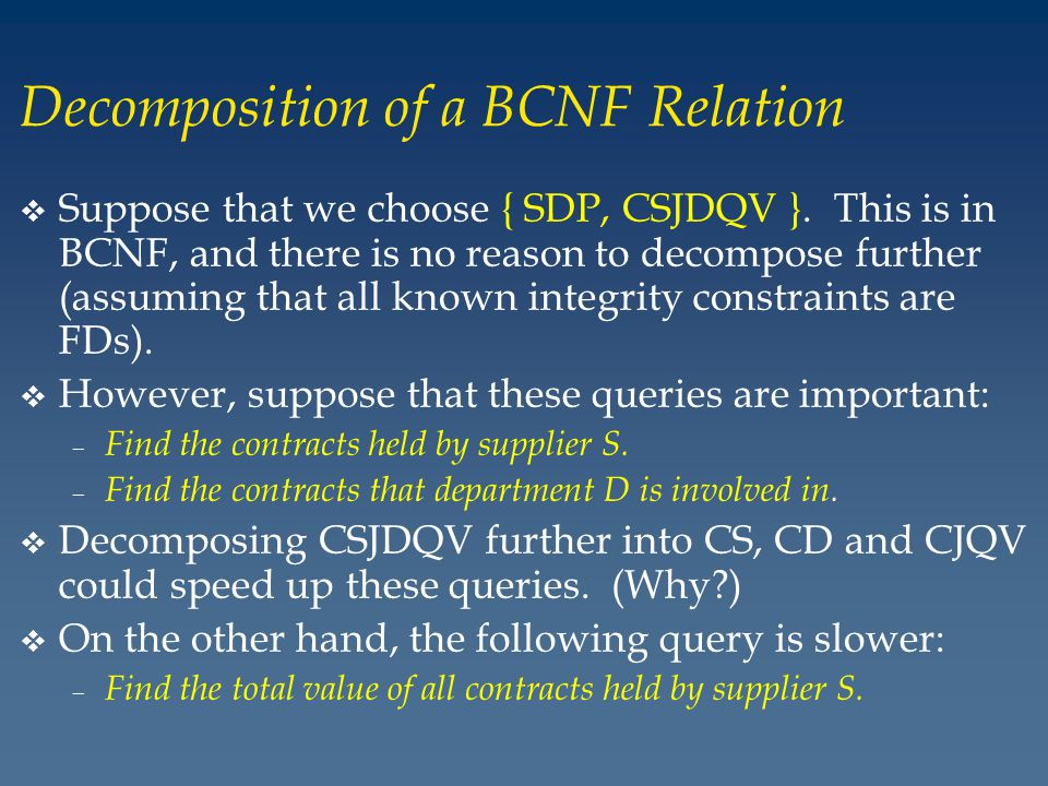 Decomposition of a BCNF Relation v Suppose that we choose { SDP, CSJDQV }.