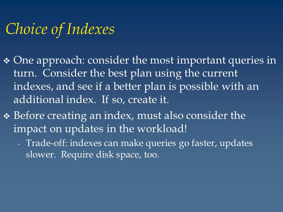 Choice of Indexes v One approach: consider the most important queries in turn.