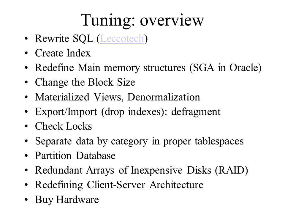 Tuning: overview Rewrite SQL (Leccotech)Leccotech Create Index Redefine Main memory structures (SGA in Oracle) Change the Block Size Materialized Views, Denormalization Export/Import (drop indexes): defragment Check Locks Separate data by category in proper tablespaces Partition Database Redundant Arrays of Inexpensive Disks (RAID) Redefining Client-Server Architecture Buy Hardware