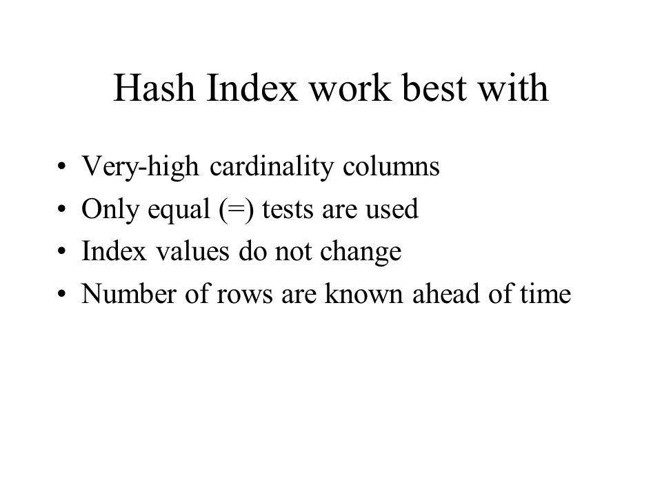 Hash Index work best with Very-high cardinality columns Only equal (=) tests are used Index values do not change Number of rows are known ahead of time