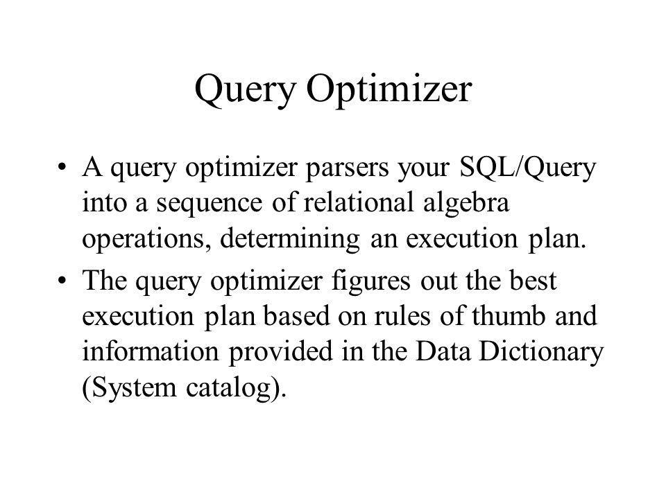 Query Optimizer A query optimizer parsers your SQL/Query into a sequence of relational algebra operations, determining an execution plan.