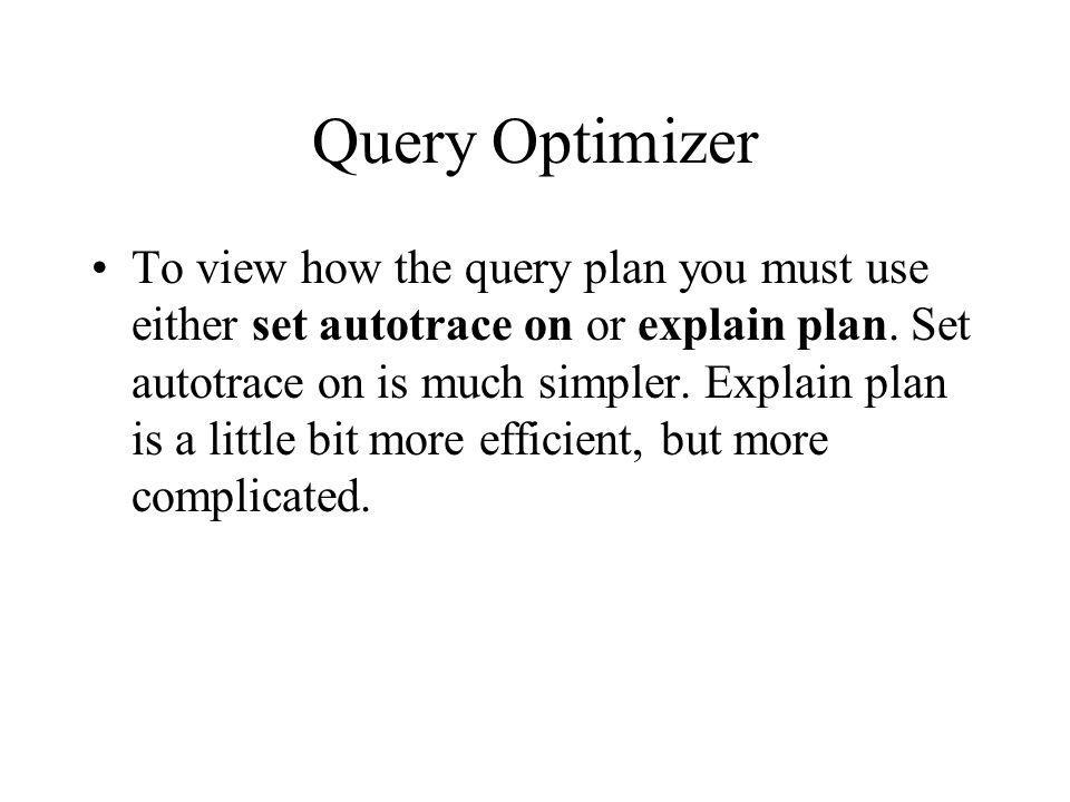 Query Optimizer To view how the query plan you must use either set autotrace on or explain plan.