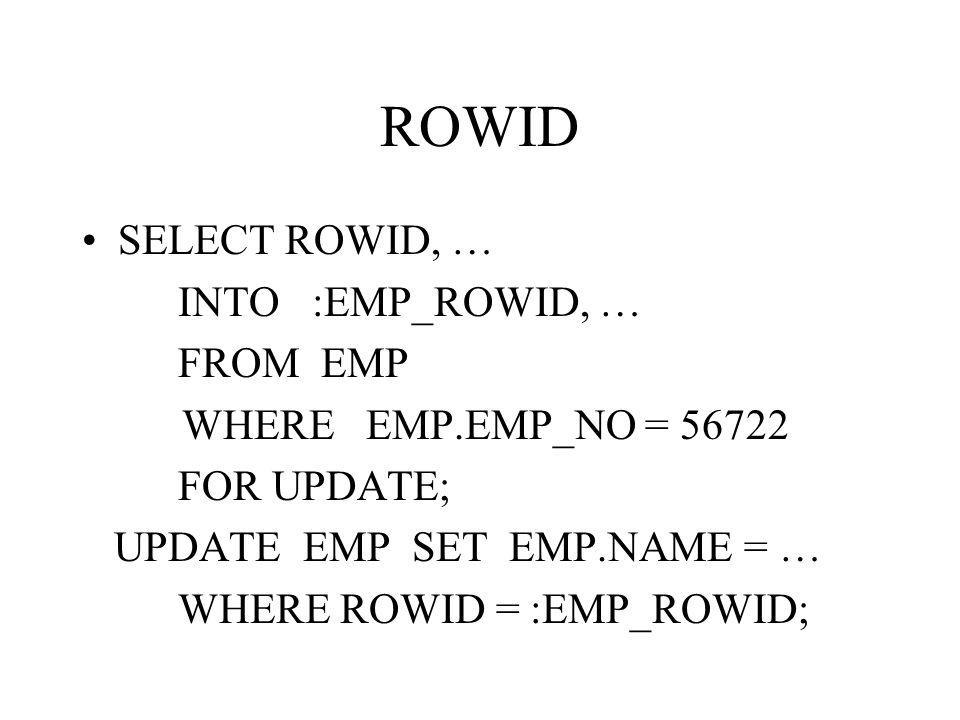 ROWID SELECT ROWID, … INTO :EMP_ROWID, … FROM EMP WHERE EMP.EMP_NO = 56722 FOR UPDATE; UPDATE EMP SET EMP.NAME = … WHERE ROWID = :EMP_ROWID;