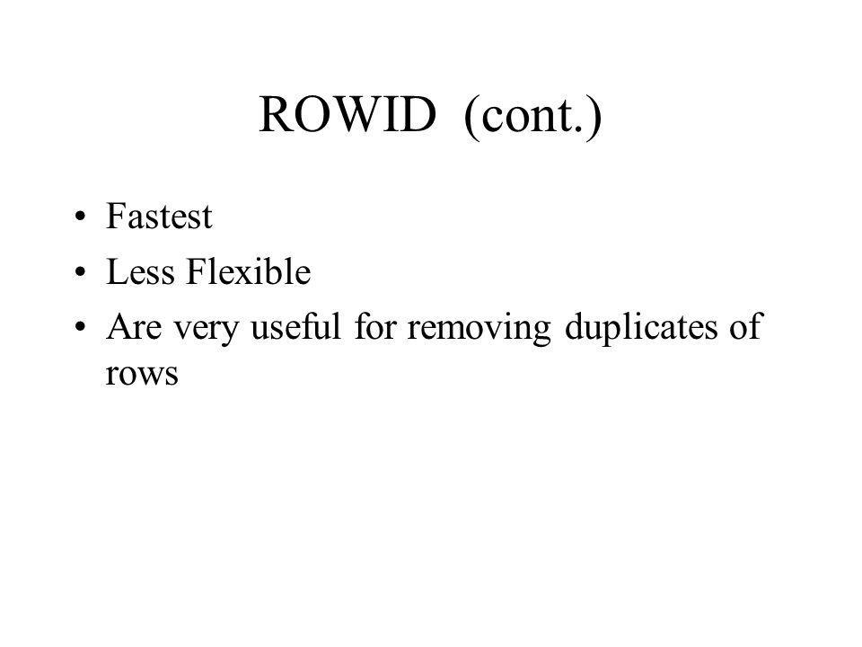 ROWID (cont.) Fastest Less Flexible Are very useful for removing duplicates of rows