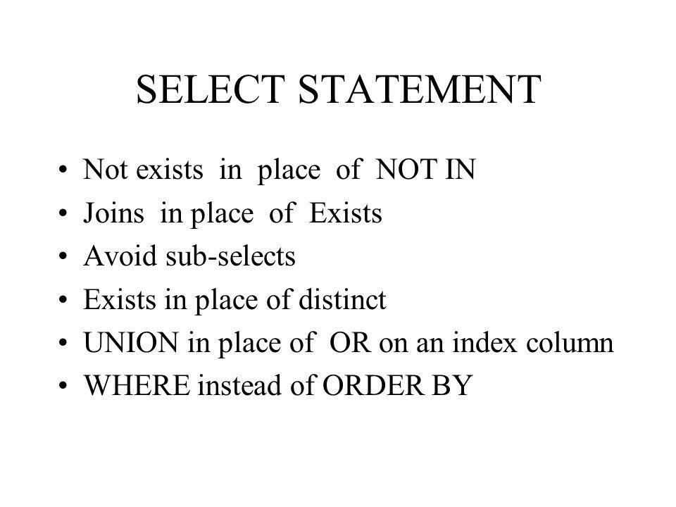 SELECT STATEMENT Not exists in place of NOT IN Joins in place of Exists Avoid sub-selects Exists in place of distinct UNION in place of OR on an index column WHERE instead of ORDER BY