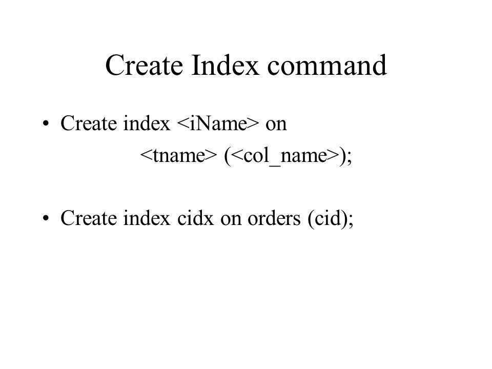 Create Index command Create index on ( ); Create index cidx on orders (cid);