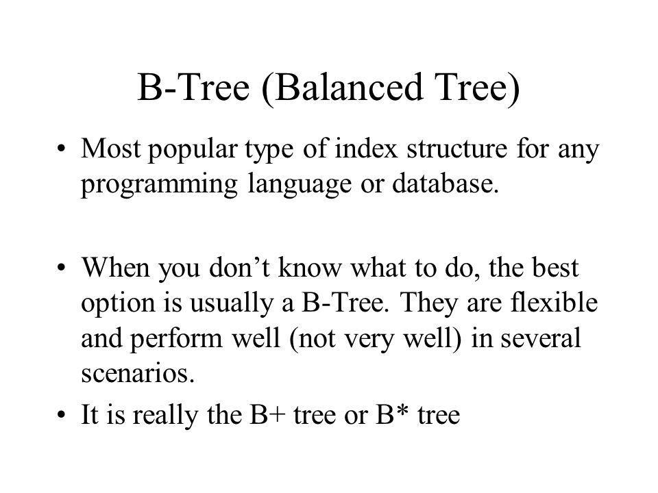 B-Tree (Balanced Tree) Most popular type of index structure for any programming language or database.